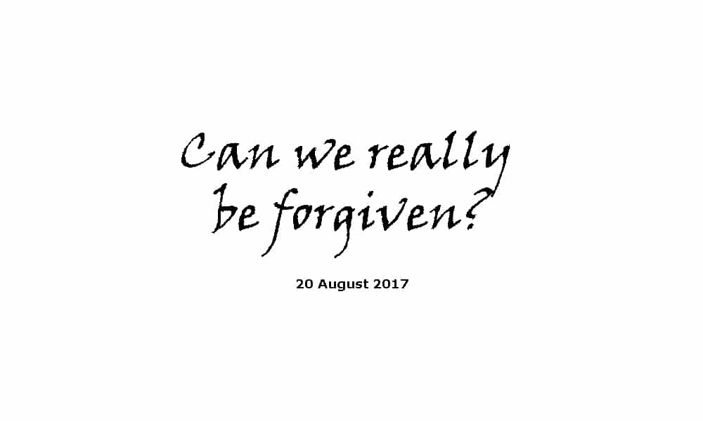 Sermon 20-8-17 Can we really be forgiven?