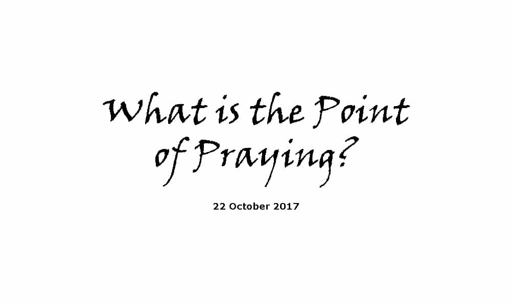Sermon 22-10-17 - What is the Point of Praying?