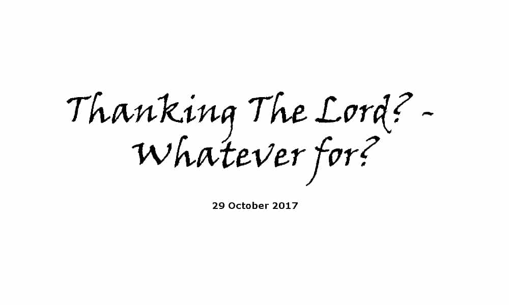 Sermon-29-10-17-Thanking The Lord? - Whatever for?