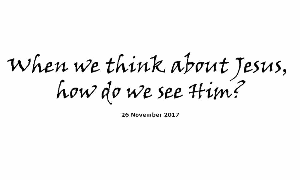 Sermon 26-11-17 - When we think about Jesus, how do we see Him?