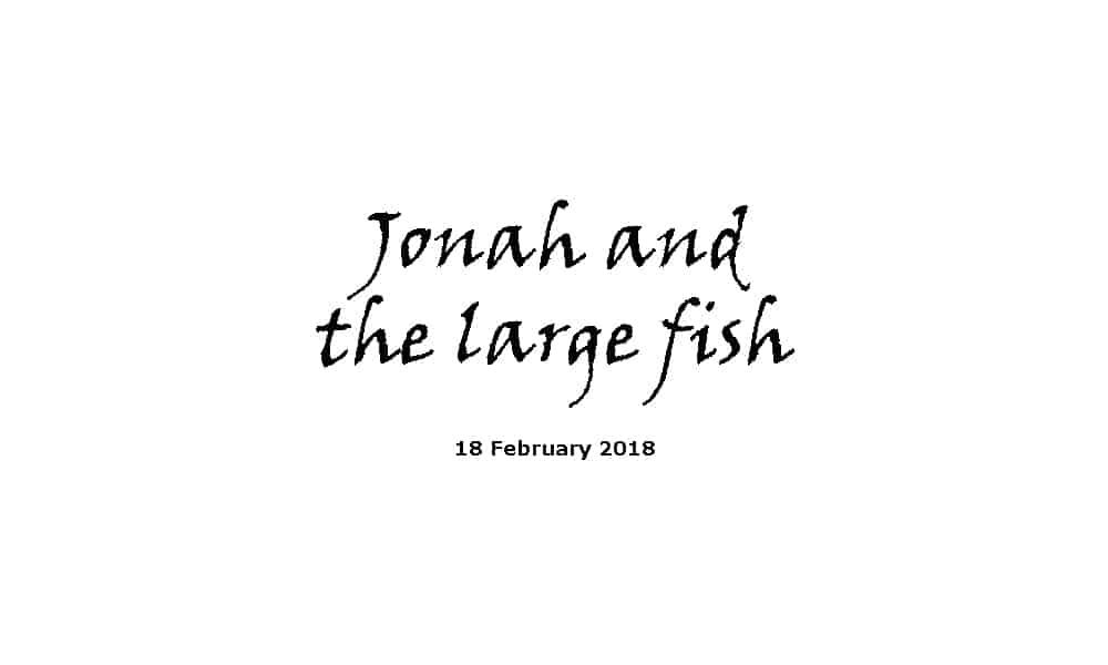 Sermon 18-2-18 - Jonah and the large fish