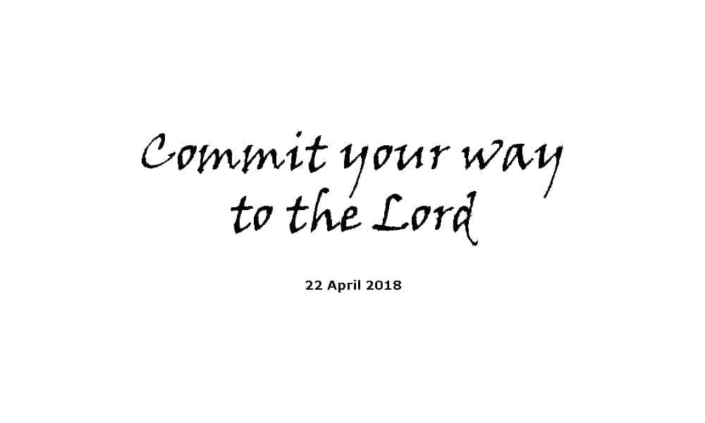 Sermon 22-4-18 - Commit your way to the Lord