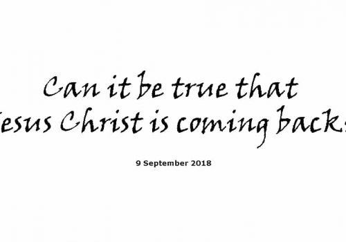Sermon - 9-9-18 Can It Be True That Jesus Christ Is Coming Back