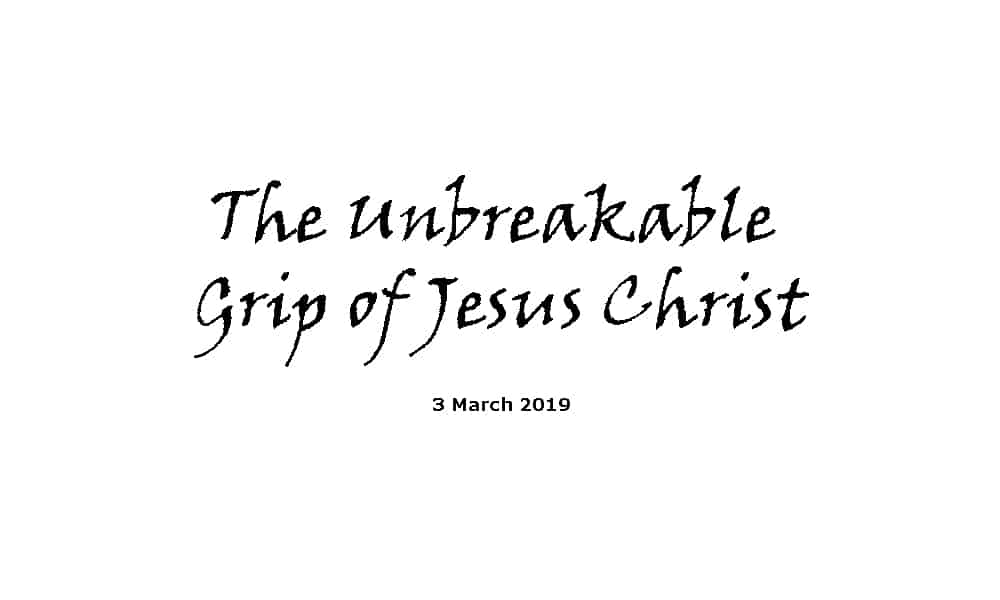 Sermon - 3-3-19 The Unbreakable Grip of Jesus Christ