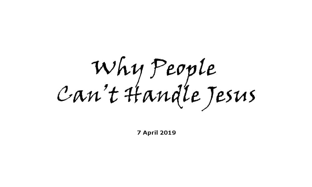 Sermon - 7-4-19 - Why People Can't Handle Jesus