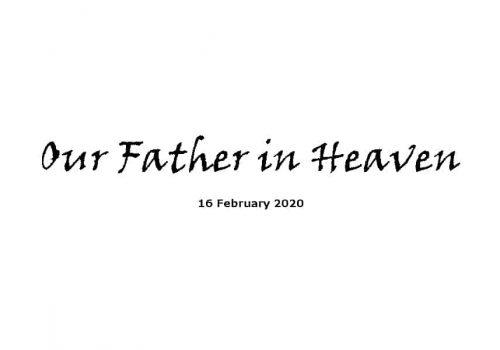 Sermon - 16-2-20 - Our Father In Heaven
