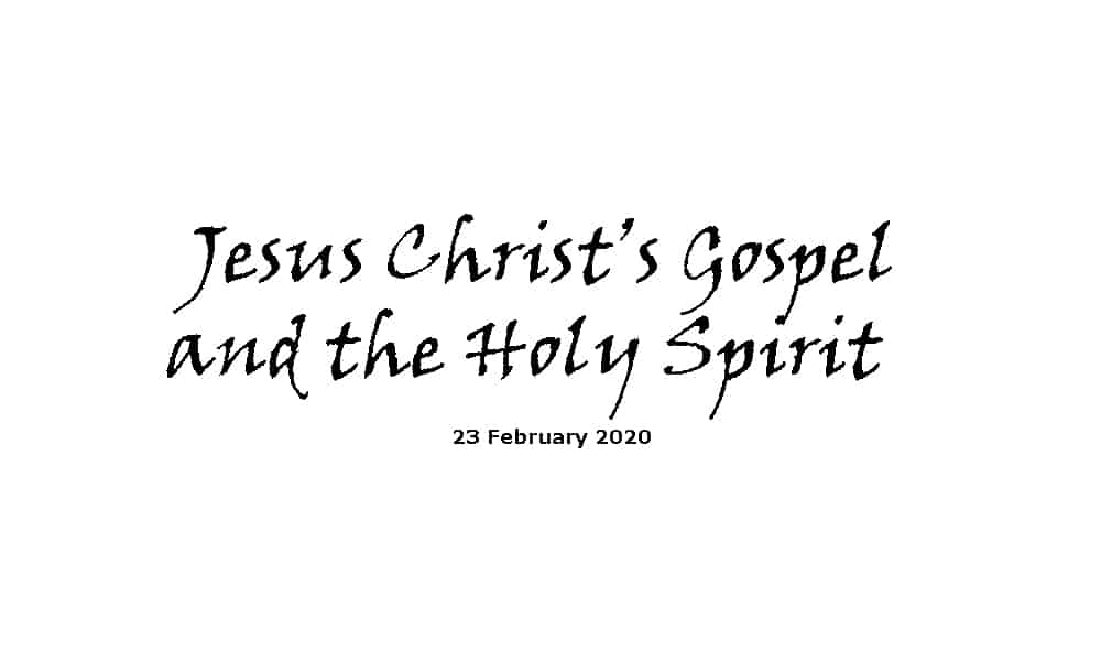 Sermon - 23-2-20 - Jesus Christ's Gospel and the Holy Spirit