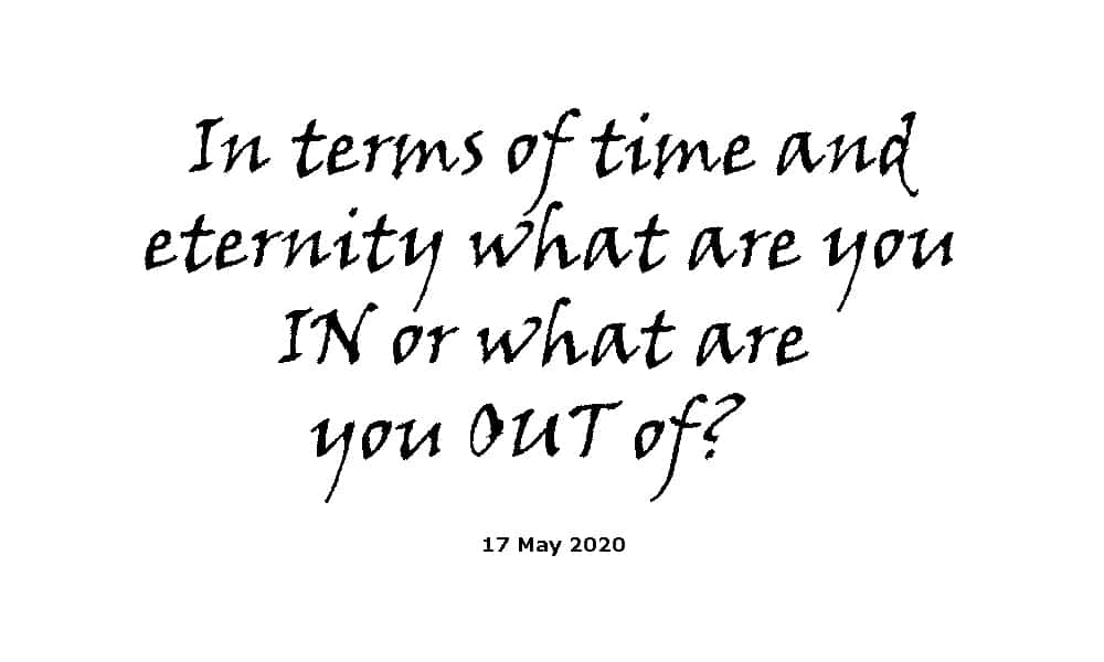 Sermon - 17-5-20 - in Terms of Time and Eternity What Are You in or What Are You out Of?