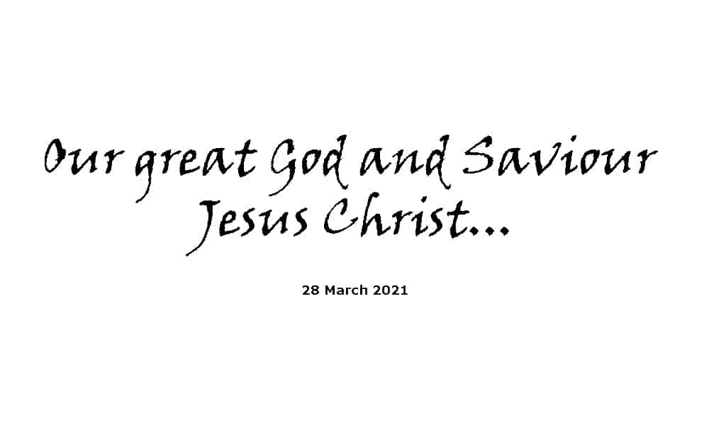 Our great God and Saviour Jesus Christ - 28-3-21