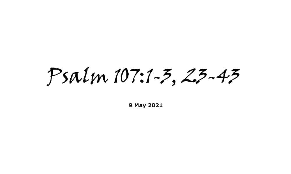 Reading - Psalm 107 verses 1-3 & 23-43