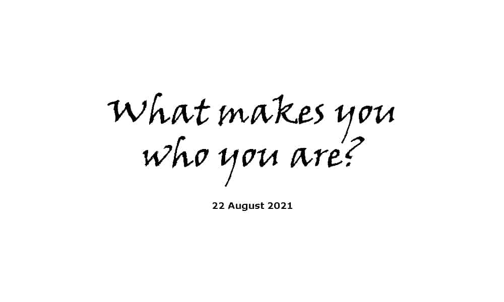 What makes you who you are - 22-8-21